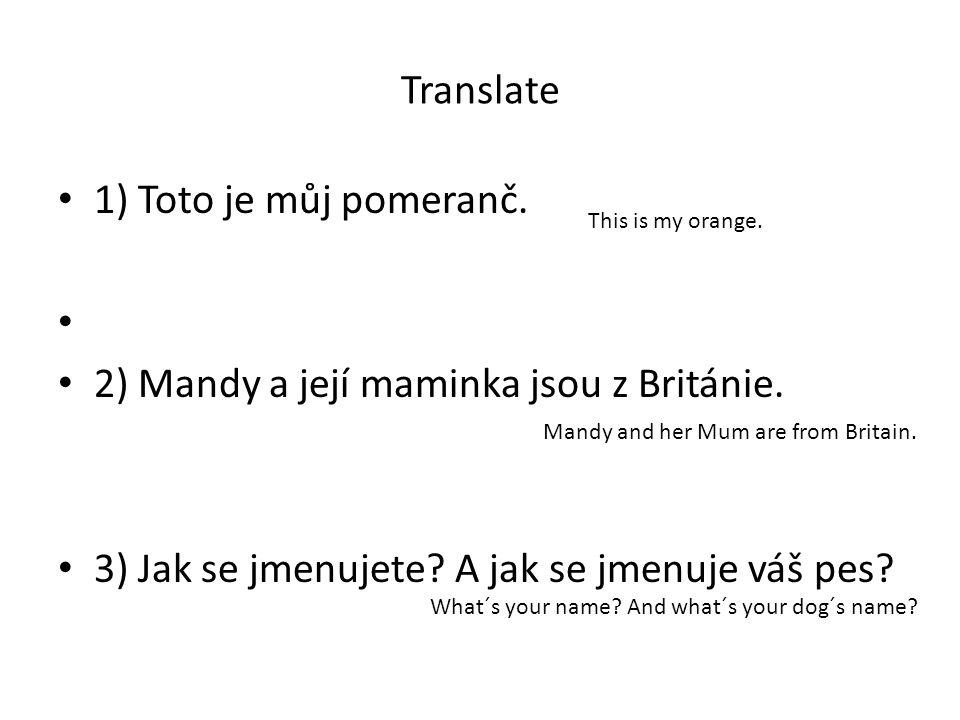 Translate 1) Toto je můj pomeranč. 2) Mandy a její maminka jsou z Británie. 3) Jak se jmenujete? A jak se jmenuje váš pes? This is my orange. Mandy an