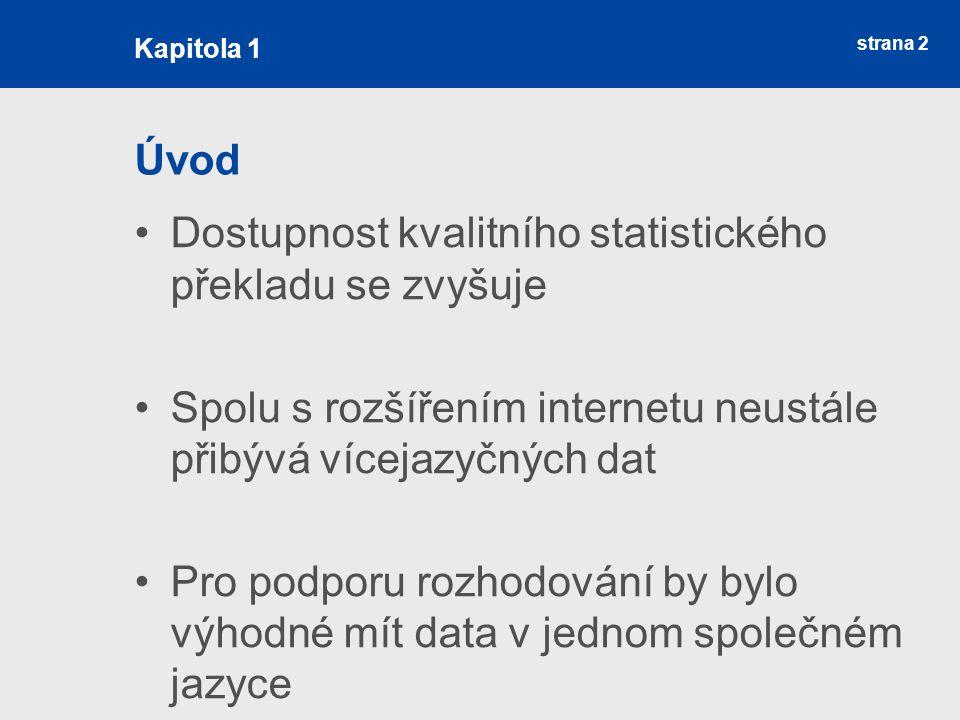 strana 2 Úvod Dostupnost kvalitního statistického překladu se zvyšuje Spolu s rozšířením internetu neustále přibývá vícejazyčných dat Pro podporu rozhodování by bylo výhodné mít data v jednom společném jazyce Kapitola 1
