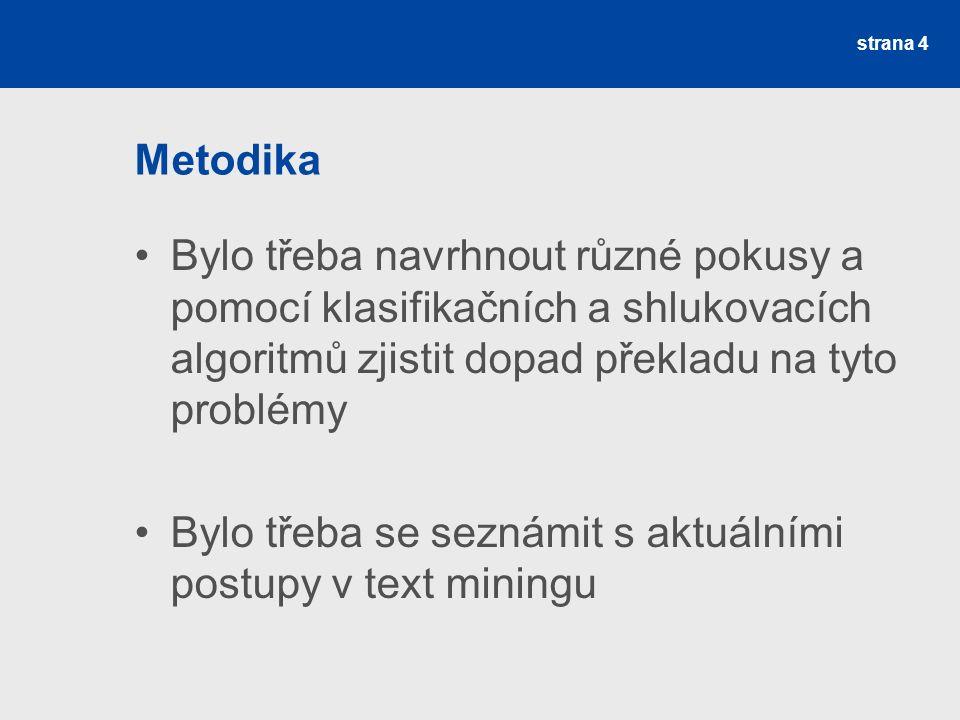 Metodika Bylo třeba navrhnout různé pokusy a pomocí klasifikačních a shlukovacích algoritmů zjistit dopad překladu na tyto problémy Bylo třeba se seznámit s aktuálními postupy v text miningu strana 4