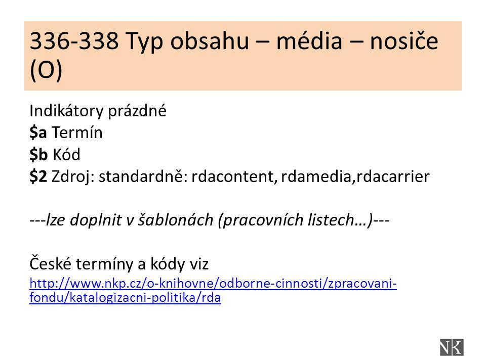 Struktura a obsah polí 336-338 (lze předdefinovat do pracovního listu) Indikátory prázdné $a Termín $b Kód $2 Zdroj: standardně: rdacontent, rdamedia,rdacarrier ---lze doplnit v šablonách (pracovních listech…)--- České termíny a kódy viz http://www.nkp.cz/o-knihovne/odborne-cinnosti/zpracovani- fondu/katalogizacni-politika/rda 336-338 Typ obsahu – média – nosiče (O)