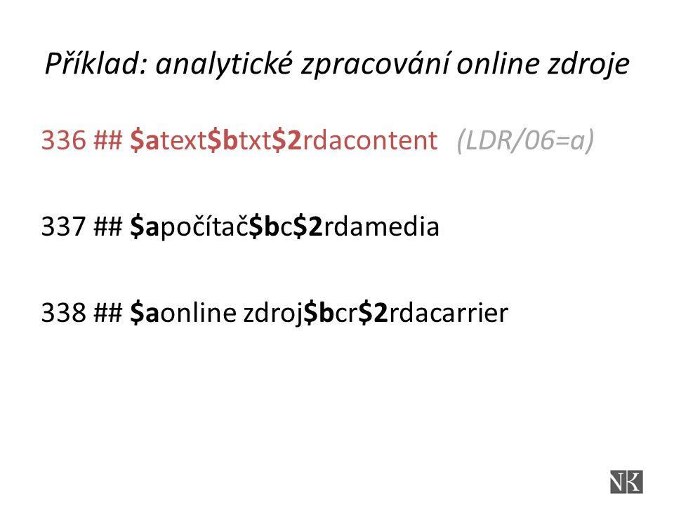 Příklad: analytické zpracování online zdroje 336 ## $atext$btxt$2rdacontent (LDR/06=a) 337 ## $apočítač$bc$2rdamedia 338 ## $aonline zdroj$bcr$2rdacarrier