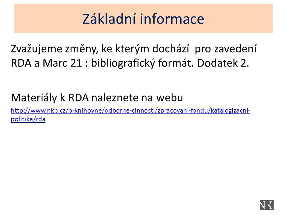 Základní informace Zvažujeme změny, ke kterým dochází pro zavedení RDA a Marc 21 : bibliografický formát.