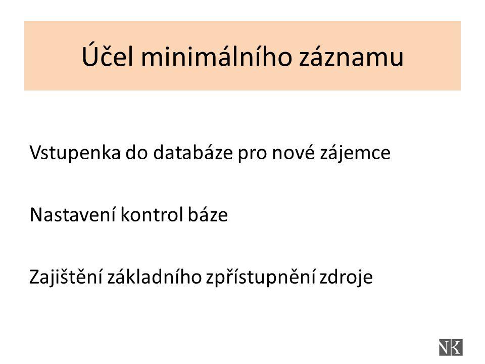 Účel minimálního záznamu Vstupenka do databáze pro nové zájemce Nastavení kontrol báze Zajištění základního zpřístupnění zdroje