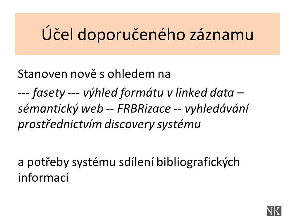 Účel doporučeného záznamu Stanoven nově s ohledem na --- fasety --- výhled formátu v linked data – sémantický web -- FRBRizace -- vyhledávání prostřednictvím discovery systému a potřeby systému sdílení bibliografických informací