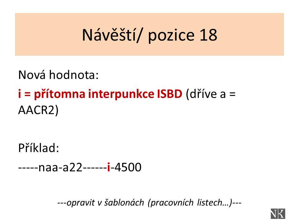 Návěští/ pozice 18 Nová hodnota: i = přítomna interpunkce ISBD (dříve a = AACR2) Příklad: -----naa-a22------i-4500 ---opravit v šablonách (pracovních listech…)---