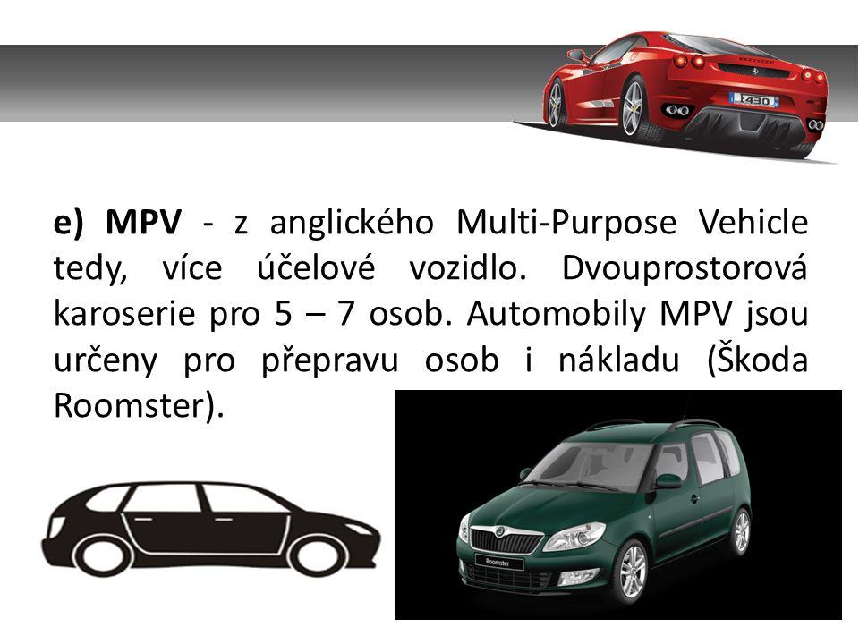e) MPV - z anglického Multi-Purpose Vehicle tedy, více účelové vozidlo. Dvouprostorová karoserie pro 5 – 7 osob. Automobily MPV jsou určeny pro přepra