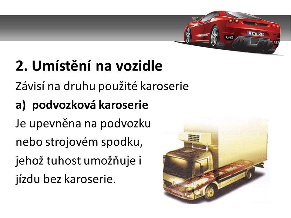 2. Umístění na vozidle Závisí na druhu použité karoserie a)podvozková karoserie Je upevněna na podvozku nebo strojovém spodku, jehož tuhost umožňuje i