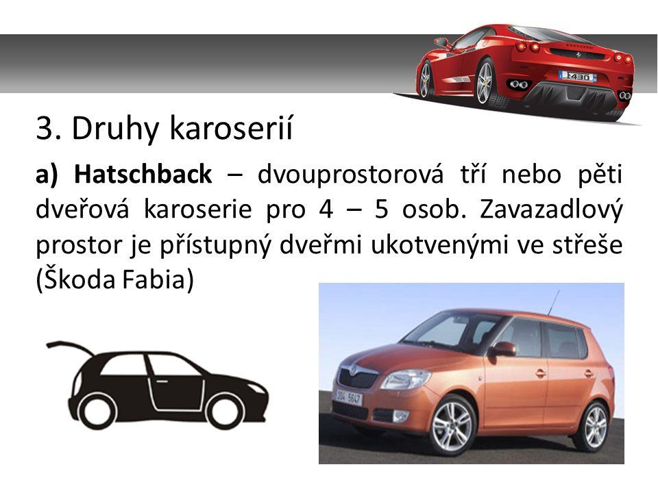 3. Druhy karoserií a) Hatschback – dvouprostorová tří nebo pěti dveřová karoserie pro 4 – 5 osob. Zavazadlový prostor je přístupný dveřmi ukotvenými v