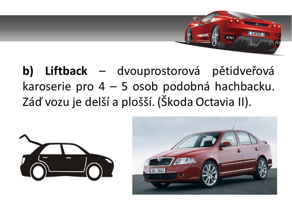 b) Liftback – dvouprostorová pětidveřová karoserie pro 4 – 5 osob podobná hachbacku.