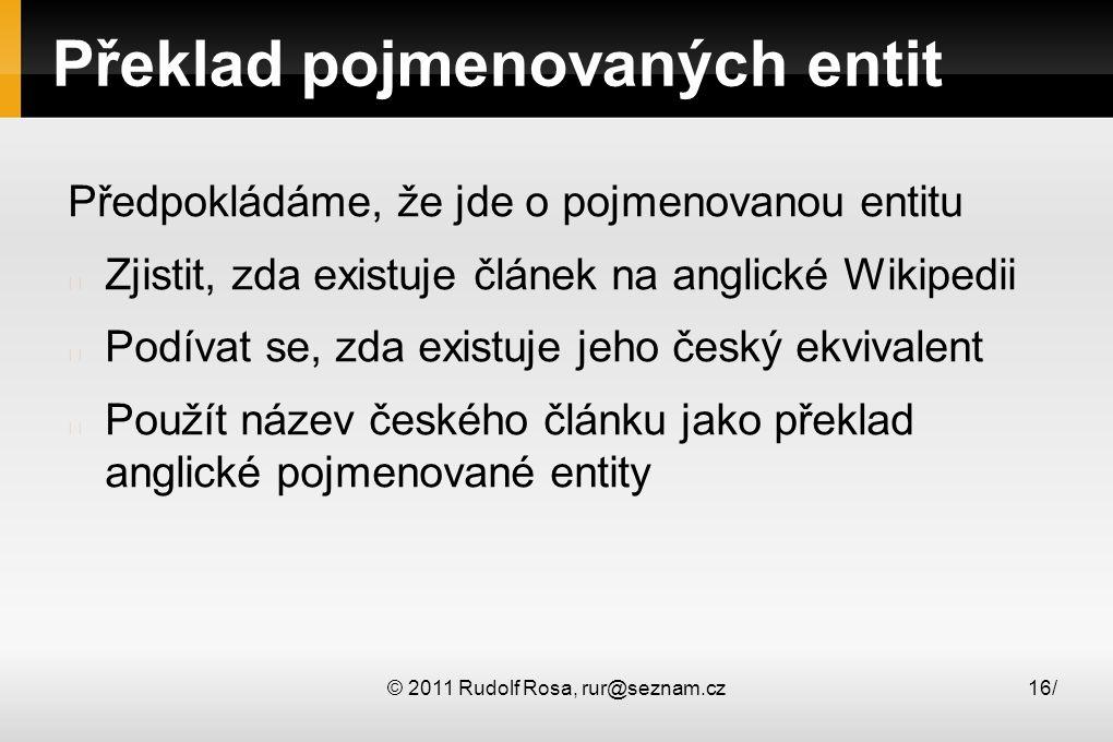 © 2011 Rudolf Rosa, rur@seznam.cz16/ Překlad pojmenovaných entit Předpokládáme, že jde o pojmenovanou entitu Zjistit, zda existuje článek na anglické
