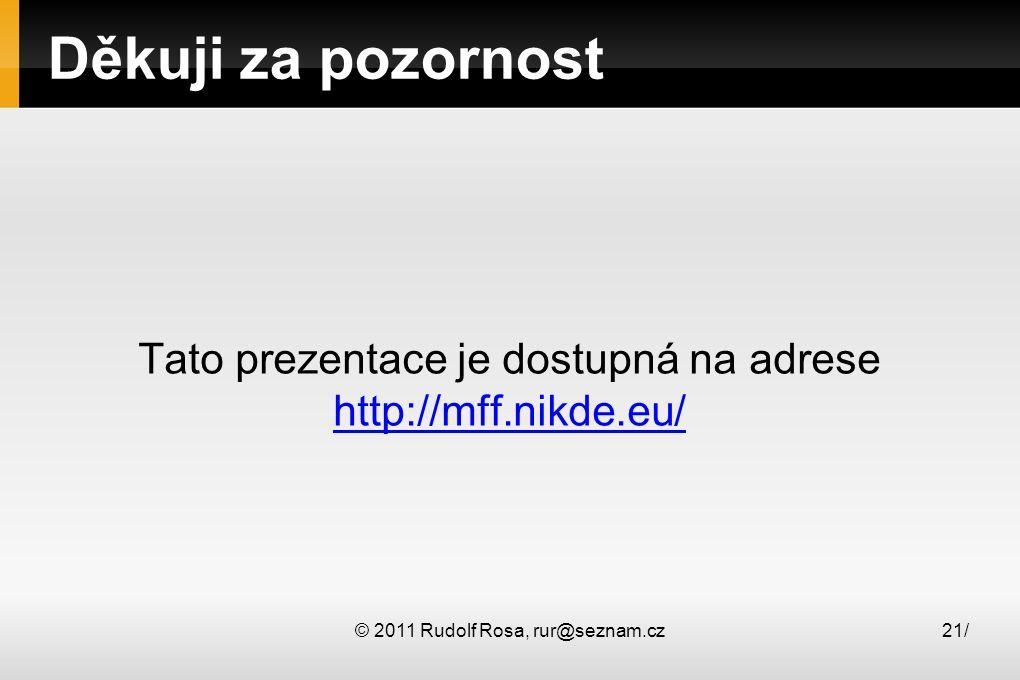 © 2011 Rudolf Rosa, rur@seznam.cz21/ Děkuji za pozornost Tato prezentace je dostupná na adrese http://mff.nikde.eu/ http://mff.nikde.eu/