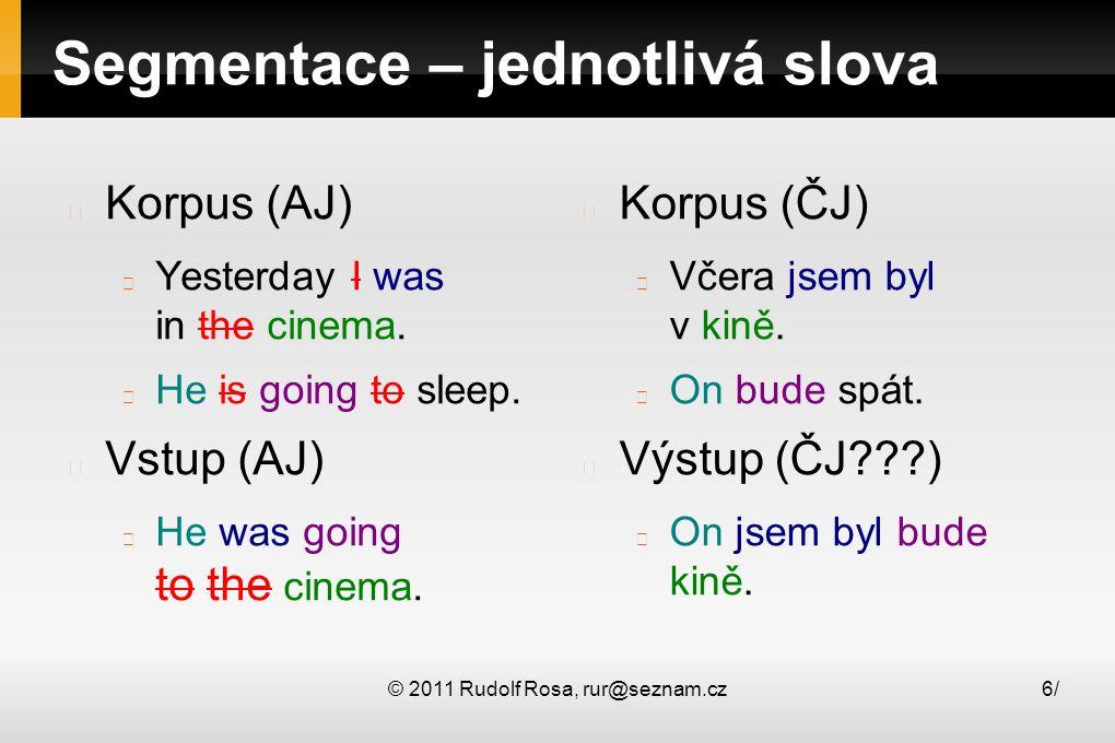 © 2011 Rudolf Rosa, rur@seznam.cz6/6/ Segmentace – jednotlivá slova Korpus (AJ) Yesterday I was in the cinema. He is going to sleep. Vstup (AJ) He was