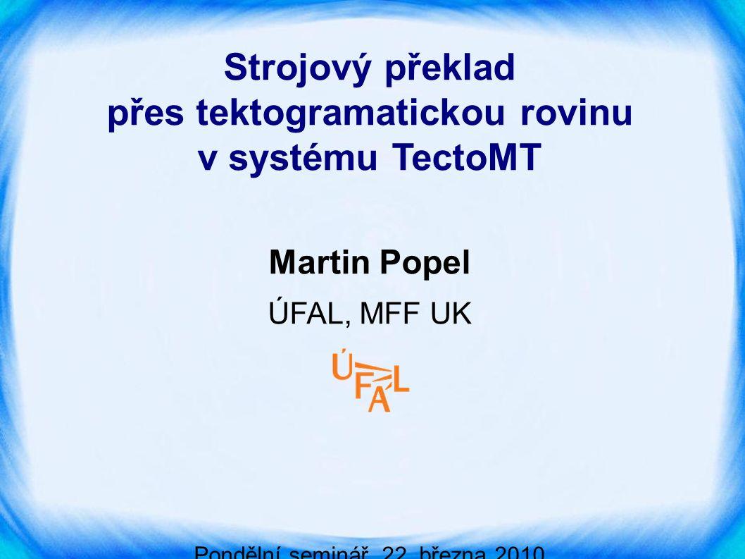 Osnova ● Ukázka překladu krok za krokem ● Anotace překladových chyb ● Novinky v TectoMT - Hidden Markov Tree Models (HMTM) - nové slovníky (Maximum Entropy) ● Výsledky a zhodnocení TectoMT