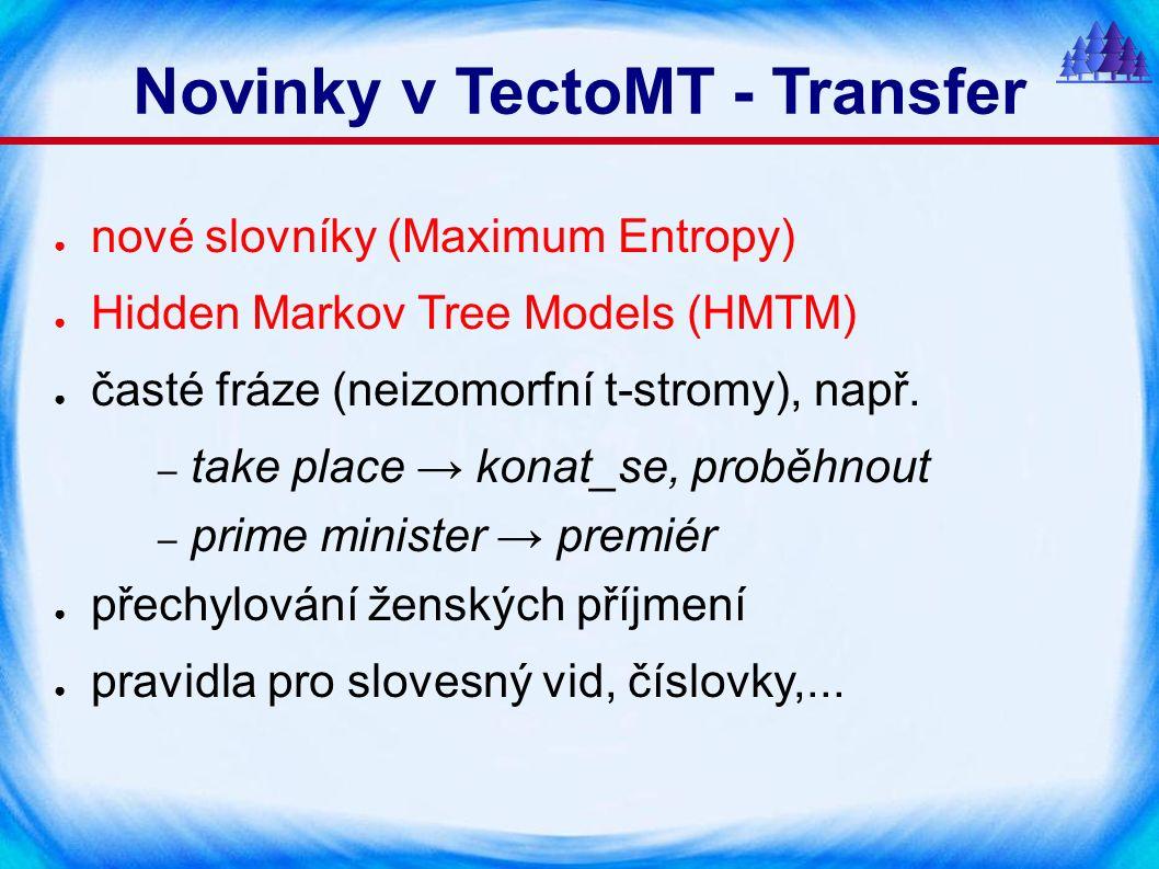 Novinky v TectoMT - Transfer ● nové slovníky (Maximum Entropy) ● Hidden Markov Tree Models (HMTM) ● časté fráze (neizomorfní t-stromy), např.