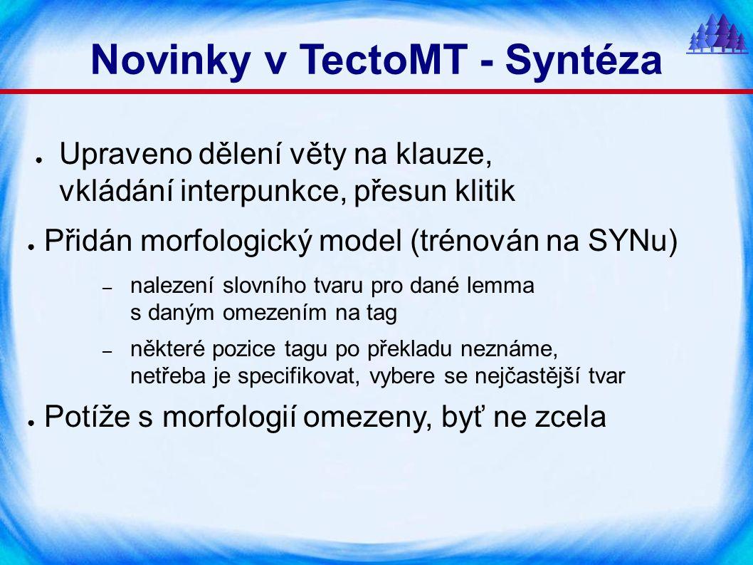 Novinky v TectoMT - Syntéza ● Upraveno dělení věty na klauze, vkládání interpunkce, přesun klitik ● Přidán morfologický model (trénován na SYNu) – nalezení slovního tvaru pro dané lemma s daným omezením na tag – některé pozice tagu po překladu neznáme, netřeba je specifikovat, vybere se nejčastější tvar ● Potíže s morfologií omezeny, byť ne zcela