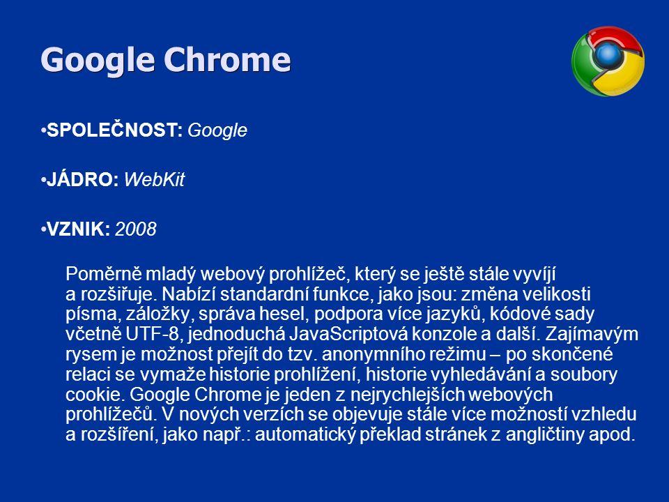 Google Chrome SPOLEČNOST: Google JÁDRO: WebKit VZNIK: 2008 Poměrně mladý webový prohlížeč, který se ještě stále vyvíjí a rozšiřuje.