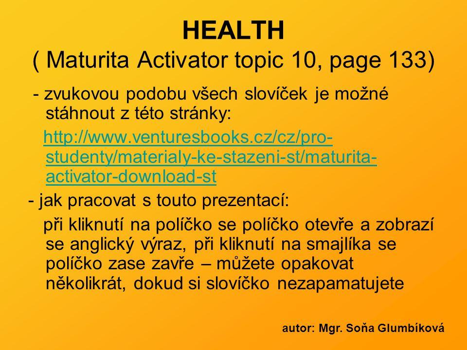 HEALTH ( Maturita Activator topic 10, page 133) - zvukovou podobu všech slovíček je možné stáhnout z této stránky: http://www.venturesbooks.cz/cz/pro- studenty/materialy-ke-stazeni-st/maturita- activator-download-sthttp://www.venturesbooks.cz/cz/pro- studenty/materialy-ke-stazeni-st/maturita- activator-download-st - jak pracovat s touto prezentací: při kliknutí na políčko se políčko otevře a zobrazí se anglický výraz, při kliknutí na smajlíka se políčko zase zavře – můžete opakovat několikrát, dokud si slovíčko nezapamatujete autor: Mgr.