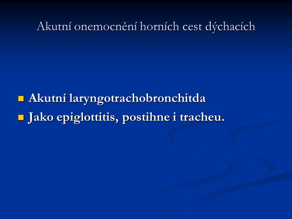 Akutní onemocnění horních cest dýchacích Akutní laryngotrachobronchitda Akutní laryngotrachobronchitda Jako epiglottitis, postihne i tracheu. Jako epi