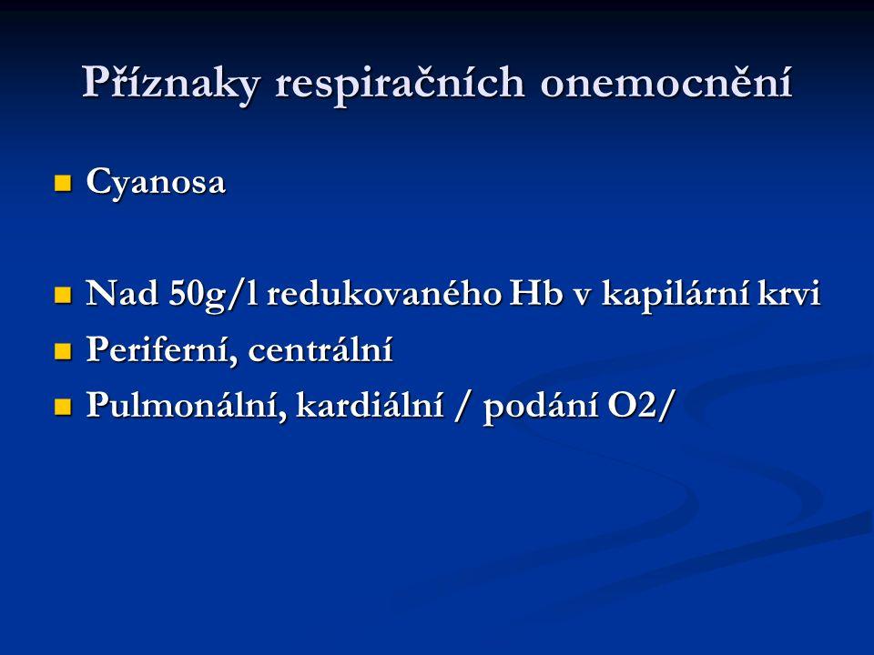 Příznaky respiračních onemocnění Cyanosa Cyanosa Nad 50g/l redukovaného Hb v kapilární krvi Nad 50g/l redukovaného Hb v kapilární krvi Periferní, cent