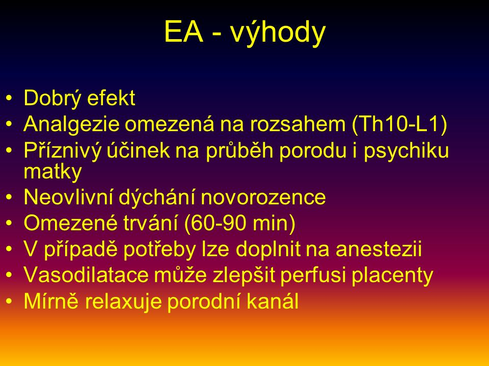 EA - výhody Dobrý efekt Analgezie omezená na rozsahem (Th10-L1) Příznivý účinek na průběh porodu i psychiku matky Neovlivní dýchání novorozence Omezené trvání (60-90 min) V případě potřeby lze doplnit na anestezii Vasodilatace může zlepšit perfusi placenty Mírně relaxuje porodní kanál