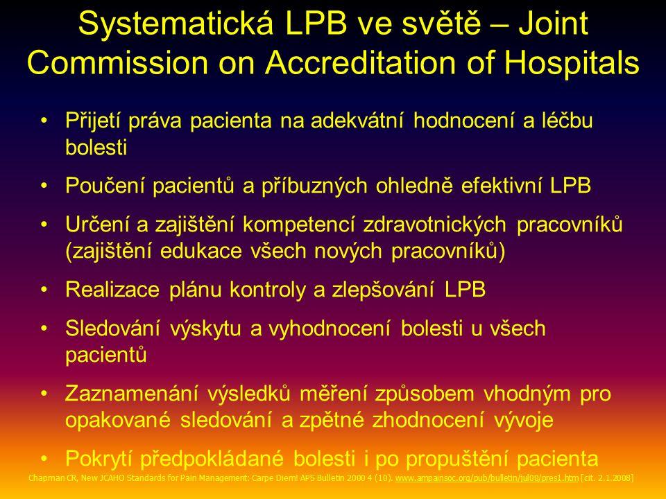 Systematická LPB ve světě – Joint Commission on Accreditation of Hospitals Přijetí práva pacienta na adekvátní hodnocení a léčbu bolesti Poučení pacientů a příbuzných ohledně efektivní LPB Určení a zajištění kompetencí zdravotnických pracovníků (zajištění edukace všech nových pracovníků) Realizace plánu kontroly a zlepšování LPB Sledování výskytu a vyhodnocení bolesti u všech pacientů Zaznamenání výsledků měření způsobem vhodným pro opakované sledování a zpětné zhodnocení vývoje Pokrytí předpokládané bolesti i po propuštění pacienta Chapman CR, New JCAHO Standards for Pain Management: Carpe Diem.