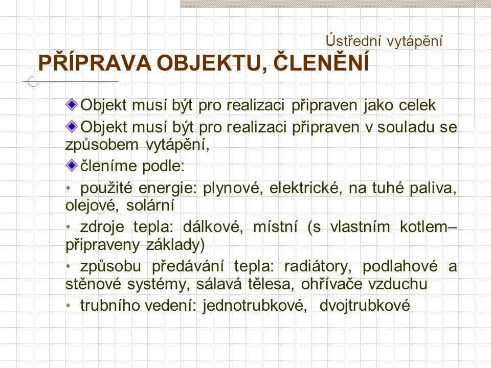 Ústřední vytápění PŘÍPRAVA OBJEKTU, ČLENĚNÍ Objekt musí být pro realizaci připraven jako celek Objekt musí být pro realizaci připraven v souladu se způsobem vytápění, členíme podle: použité energie: plynové, elektrické, na tuhé paliva, olejové, solární zdroje tepla: dálkové, místní (s vlastním kotlem– připraveny základy) způsobu předávání tepla: radiátory, podlahové a stěnové systémy, sálavá tělesa, ohřívače vzduchu trubního vedení: jednotrubkové, dvojtrubkové