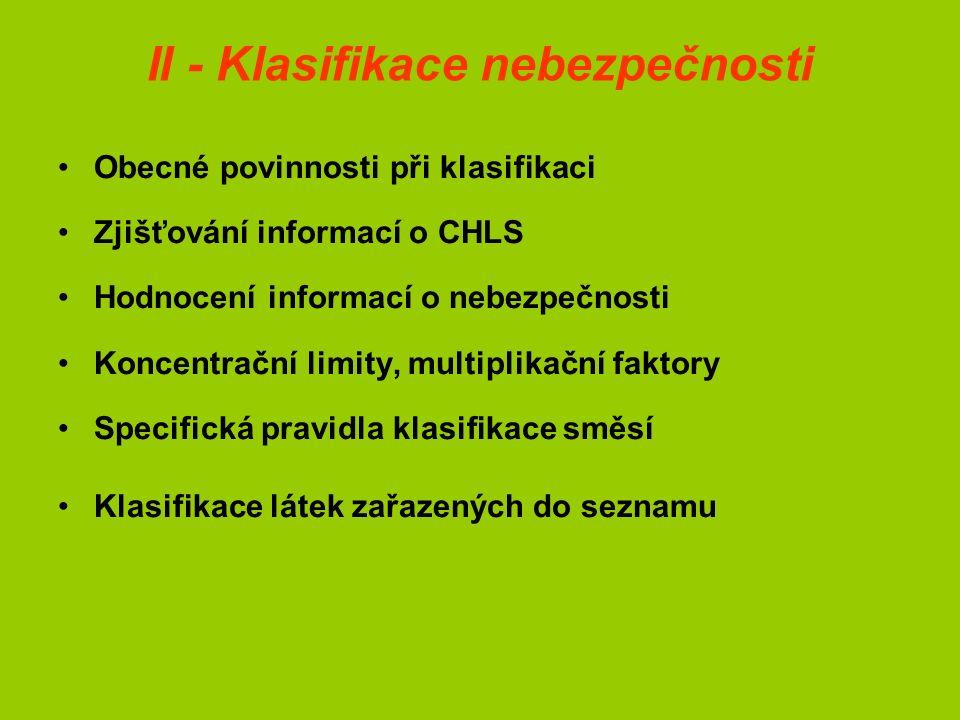 II - Klasifikace nebezpečnosti Obecné povinnosti při klasifikaci Zjišťování informací o CHLS Hodnocení informací o nebezpečnosti Koncentrační limity, multiplikační faktory Specifická pravidla klasifikace směsí Klasifikace látek zařazených do seznamu