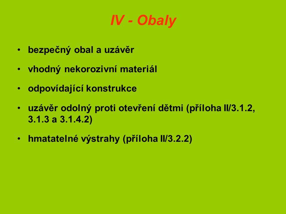 IV - Obaly bezpečný obal a uzávěr vhodný nekorozivní materiál odpovídající konstrukce uzávěr odolný proti otevření dětmi (příloha II/3.1.2, 3.1.3 a 3.1.4.2) hmatatelné výstrahy (příloha II/3.2.2)