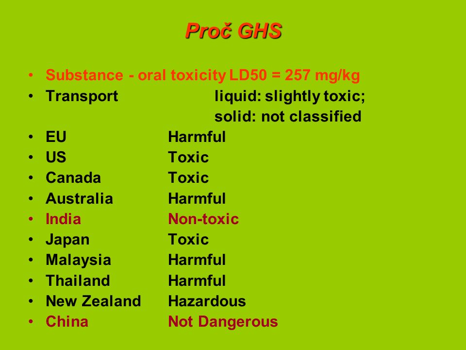 Proč GHS Substance - oral toxicity LD50 = 257 mg/kg Transport liquid: slightly toxic; solid: not classified EU Harmful US Toxic CanadaToxic Australia Harmful India Non-toxic Japan Toxic Malaysia Harmful Thailand Harmful New Zealand Hazardous China Not Dangerous