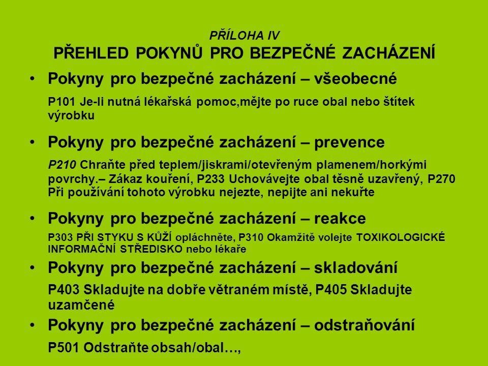 PŘÍLOHA IV PŘEHLED POKYNŮ PRO BEZPEČNÉ ZACHÁZENÍ Pokyny pro bezpečné zacházení – všeobecné P101 Je-li nutná lékařská pomoc,mějte po ruce obal nebo štítek výrobku Pokyny pro bezpečné zacházení – prevence P210 Chraňte před teplem/jiskrami/otevřeným plamenem/horkými povrchy.– Zákaz kouření, P233 Uchovávejte obal těsně uzavřený, P270 Při používání tohoto výrobku nejezte, nepijte ani nekuřte Pokyny pro bezpečné zacházení – reakce P303 PŘI STYKU S KŮŽÍ opláchněte, P310 Okamžitě volejte TOXIKOLOGICKÉ INFORMAČNÍ STŘEDISKO nebo lékaře Pokyny pro bezpečné zacházení – skladování P403 Skladujte na dobře větraném místě, P405 Skladujte uzamčené Pokyny pro bezpečné zacházení – odstraňování P501 Odstraňte obsah/obal…,