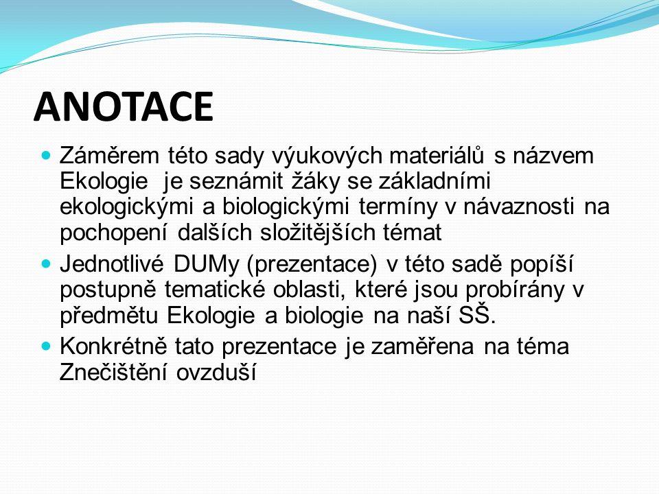 ANOTACE Záměrem této sady výukových materiálů s názvem Ekologie je seznámit žáky se základními ekologickými a biologickými termíny v návaznosti na pochopení dalších složitějších témat Jednotlivé DUMy (prezentace) v této sadě popíší postupně tematické oblasti, které jsou probírány v předmětu Ekologie a biologie na naší SŠ.