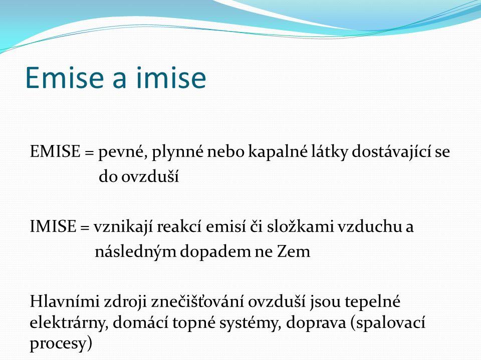 Emise a imise EMISE = pevné, plynné nebo kapalné látky dostávající se do ovzduší IMISE = vznikají reakcí emisí či složkami vzduchu a následným dopadem ne Zem Hlavními zdroji znečišťování ovzduší jsou tepelné elektrárny, domácí topné systémy, doprava (spalovací procesy)