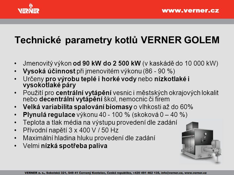 Technické parametry kotlů VERNER GOLEM Jmenovitý výkon od 90 kW do 2 500 kW (v kaskádě do 10 000 kW) Vysoká účinnost při jmenovitém výkonu (86 - 90 %) Určeny pro výrobu teplé i horké vody nebo nízkotlaké i vysokotlaké páry Použití pro centrální vytápění vesnic i městských okrajových lokalit nebo decentrální vytápění škol, nemocnic či firem Velká variabilita spalování biomasy o vlhkosti až do 60% Plynulá regulace výkonu 40 - 100 % (skoková 0 – 40 %) Teplota a tlak média na výstupu provedení dle zadání Přívodní napětí 3 x 400 V / 50 Hz Maximální hladina hluku provedení dle zadání Velmi nízká spotřeba paliva