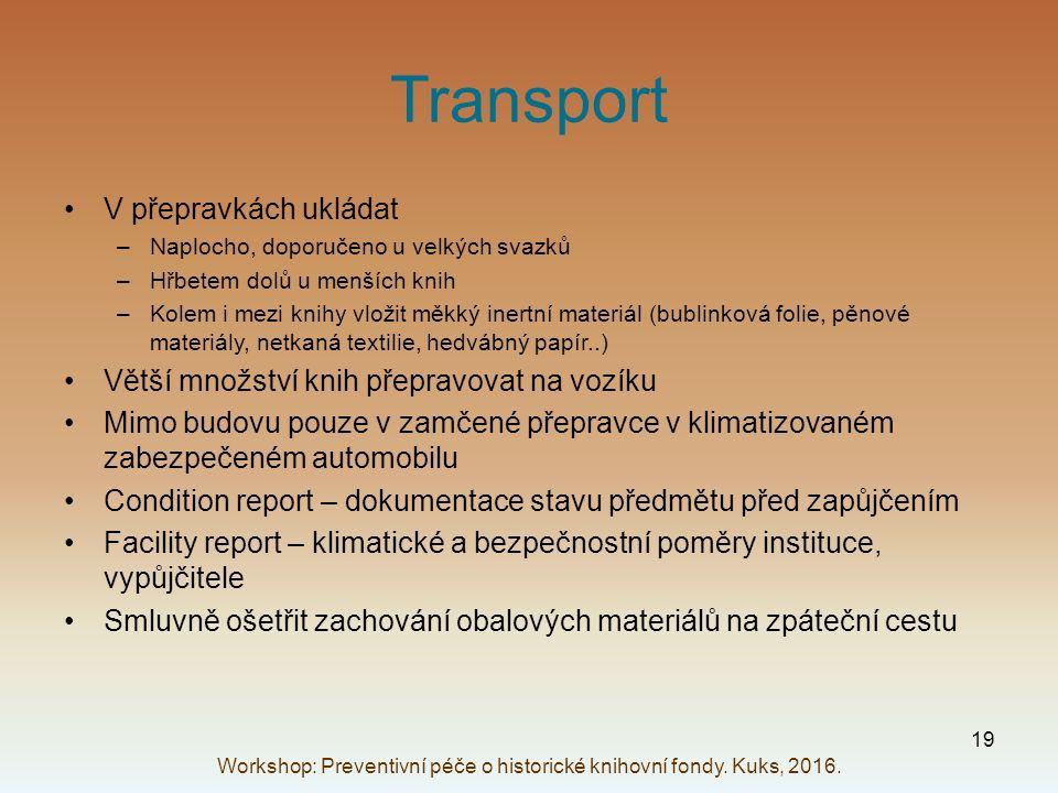Transport V přepravkách ukládat –Naplocho, doporučeno u velkých svazků –Hřbetem dolů u menších knih –Kolem i mezi knihy vložit měkký inertní materiál (bublinková folie, pěnové materiály, netkaná textilie, hedvábný papír..) Větší množství knih přepravovat na vozíku Mimo budovu pouze v zamčené přepravce v klimatizovaném zabezpečeném automobilu Condition report – dokumentace stavu předmětu před zapůjčením Facility report – klimatické a bezpečnostní poměry instituce, vypůjčitele Smluvně ošetřit zachování obalových materiálů na zpáteční cestu Workshop: Preventivní péče o historické knihovní fondy.