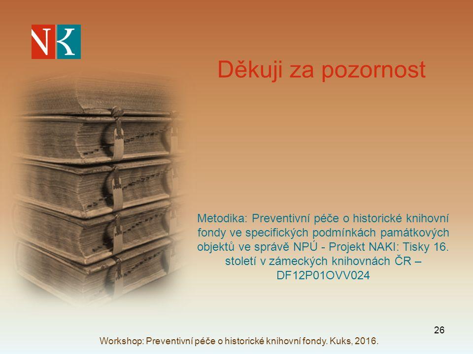 Děkuji za pozornost Metodika: Preventivní péče o historické knihovní fondy ve specifických podmínkách památkových objektů ve správě NPÚ - Projekt NAKI: Tisky 16.