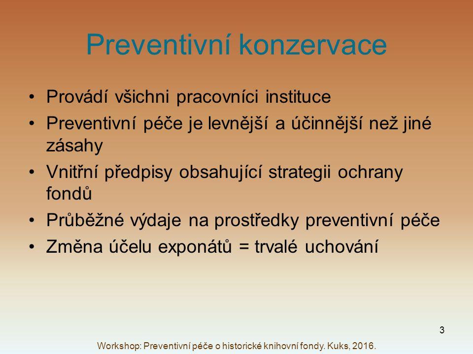 Preventivní konzervace Provádí všichni pracovníci instituce Preventivní péče je levnější a účinnější než jiné zásahy Vnitřní předpisy obsahující strategii ochrany fondů Průběžné výdaje na prostředky preventivní péče Změna účelu exponátů = trvalé uchování Workshop: Preventivní péče o historické knihovní fondy.