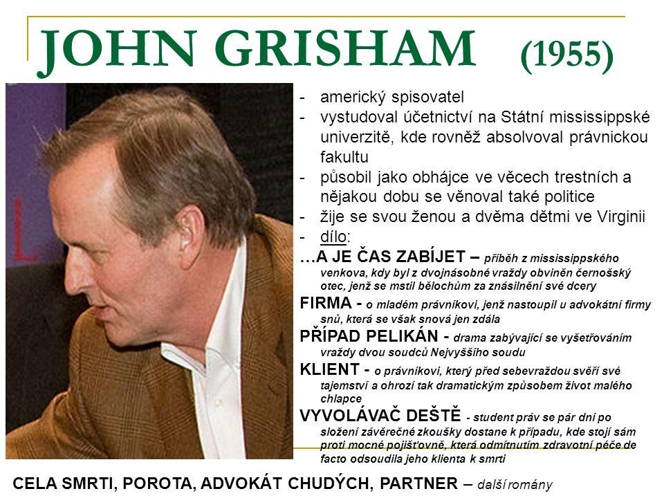 JOHN GRISHAM (1955) -americký spisovatel -vystudoval účetnictví na Státní mississippské univerzitě, kde rovněž absolvoval právnickou fakultu -působil jako obhájce ve věcech trestních a nějakou dobu se věnoval také politice -žije se svou ženou a dvěma dětmi ve Virginii -dílo: …A JE ČAS ZABÍJET – příběh z mississippského venkova, kdy byl z dvojnásobné vraždy obviněn černošský otec, jenž se mstil bělochům za znásilnění své dcery FIRMA - o mladém právníkovi, jenž nastoupil u advokátní firmy snů, která se však snová jen zdála PŘÍPAD PELIKÁN - drama zabývající se vyšetřováním vraždy dvou soudců Nejvyššího soudu KLIENT - o právníkovi, který před sebevraždou svěří své tajemství a ohrozí tak dramatickým způsobem život malého chlapce VYVOLÁVAČ DEŠTĚ - student práv se pár dní po složení závěrečné zkoušky dostane k případu, kde stojí sám proti mocné pojišťovně, která odmítnutím zdravotní péče de facto odsoudila jeho klienta k smrti CELA SMRTI, POROTA, ADVOKÁT CHUDÝCH, PARTNER – další romány