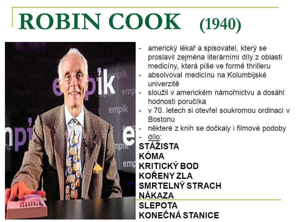 ROBIN COOK (1940) -americký lékař a spisovatel, který se proslavil zejména literárními díly z oblasti medicíny, která píše ve formě thrilleru -absolvoval medicínu na Kolumbijské univerzitě -sloužil v americkém námořnictvu a dosáhl hodnosti poručíka -v 70.