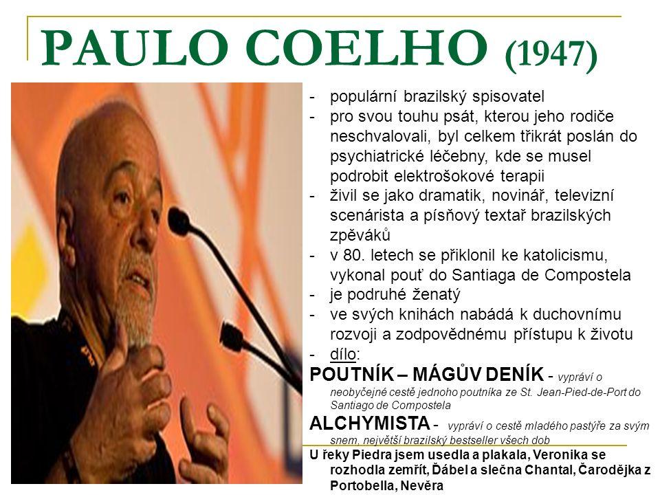 PAULO COELHO (1947) -populární brazilský spisovatel -pro svou touhu psát, kterou jeho rodiče neschvalovali, byl celkem třikrát poslán do psychiatrické léčebny, kde se musel podrobit elektrošokové terapii -živil se jako dramatik, novinář, televizní scenárista a písňový textař brazilských zpěváků -v 80.