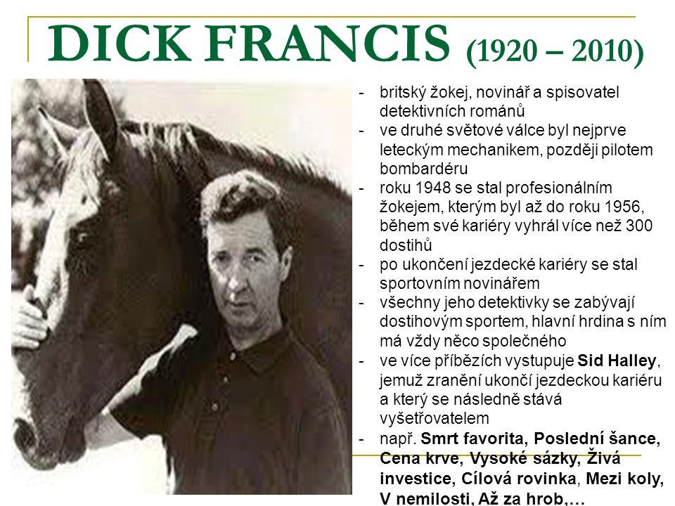 DICK FRANCIS (1920 – 2010) -britský žokej, novinář a spisovatel detektivních románů -ve druhé světové válce byl nejprve leteckým mechanikem, později pilotem bombardéru -roku 1948 se stal profesionálním žokejem, kterým byl až do roku 1956, během své kariéry vyhrál více než 300 dostihů -po ukončení jezdecké kariéry se stal sportovním novinářem -všechny jeho detektivky se zabývají dostihovým sportem, hlavní hrdina s ním má vždy něco společného -ve více příbězích vystupuje Sid Halley, jemuž zranění ukončí jezdeckou kariéru a který se následně stává vyšetřovatelem -např.