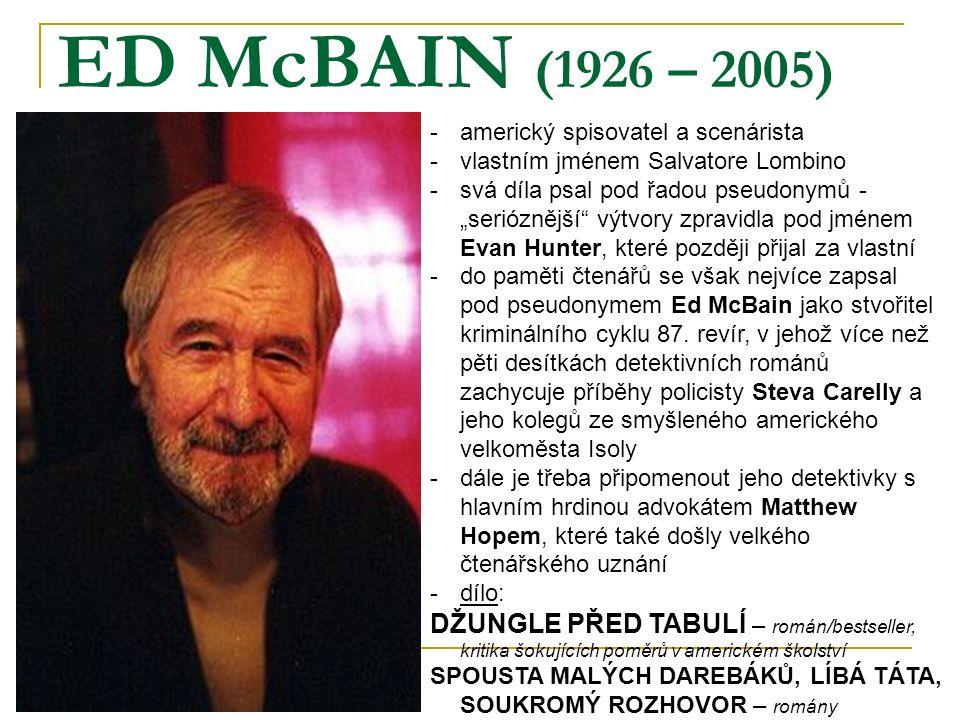 """ED McBAIN (1926 – 2005) -americký spisovatel a scenárista -vlastním jménem Salvatore Lombino -svá díla psal pod řadou pseudonymů - """"serióznější výtvory zpravidla pod jménem Evan Hunter, které později přijal za vlastní -do paměti čtenářů se však nejvíce zapsal pod pseudonymem Ed McBain jako stvořitel kriminálního cyklu 87."""