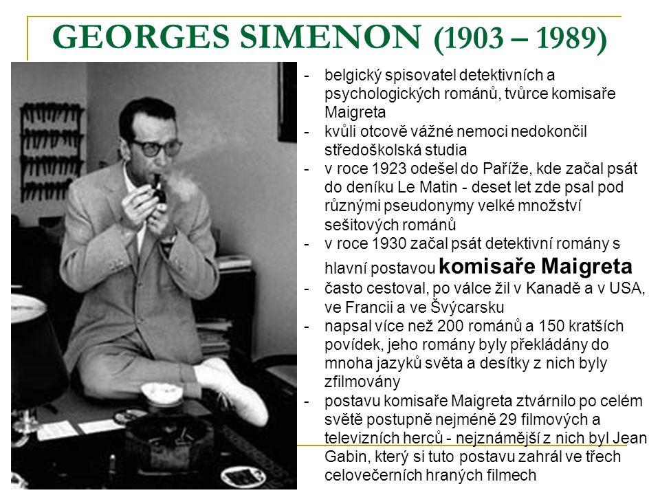 GEORGES SIMENON (1903 – 1989) -belgický spisovatel detektivních a psychologických románů, tvůrce komisaře Maigreta -kvůli otcově vážné nemoci nedokončil středoškolská studia -v roce 1923 odešel do Paříže, kde začal psát do deníku Le Matin - deset let zde psal pod různými pseudonymy velké množství sešitových románů -v roce 1930 začal psát detektivní romány s hlavní postavou komisaře Maigreta -často cestoval, po válce žil v Kanadě a v USA, ve Francii a ve Švýcarsku -napsal více než 200 románů a 150 kratších povídek, jeho romány byly překládány do mnoha jazyků světa a desítky z nich byly zfilmovány -postavu komisaře Maigreta ztvárnilo po celém světě postupně nejméně 29 filmových a televizních herců - nejznámější z nich byl Jean Gabin, který si tuto postavu zahrál ve třech celovečerních hraných filmech