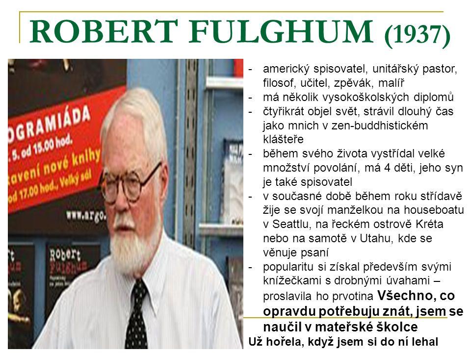 ROBERT FULGHUM (1937) -americký spisovatel, unitářský pastor, filosof, učitel, zpěvák, malíř -má několik vysokoškolských diplomů -čtyřikrát objel svět, strávil dlouhý čas jako mnich v zen-buddhistickém klášteře -během svého života vystřídal velké množství povolání, má 4 děti, jeho syn je také spisovatel -v současné době během roku střídavě žije se svojí manželkou na houseboatu v Seattlu, na řeckém ostrově Kréta nebo na samotě v Utahu, kde se věnuje psaní -popularitu si získal především svými knížečkami s drobnými úvahami – proslavila ho prvotina Všechno, co opravdu potřebuju znát, jsem se naučil v mateřské školce Už hořela, když jsem si do ní lehal