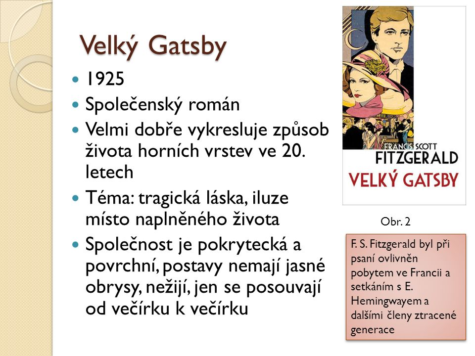 Postavy Nick Carraway = vypravěč, ich- forma, z jeho pohledu, myslí si, že se liší od ostatních svým smyslem pro čest Jay Gatsby = hraje si na velmi bohatého muže, vlivného podnikatele, ve své vile pořádá večírky, ale ve skutečnosti chce jen zpět dívku (Daisy), kterou miluje a která na něj nepočkala Daisy = něžná a krásná, ale i nerozhodná, má s Tomem dceru Tom = manžel Daisy, arogantní a hrubý, sám má milenky, ale Daisy nedovolí od něj odejít Obr.
