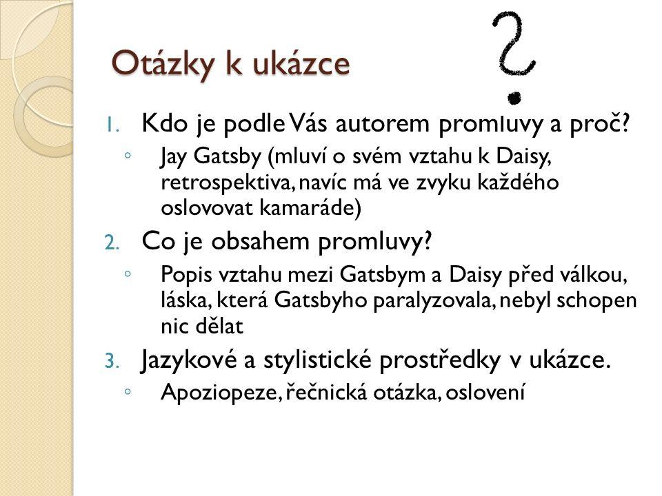 Otázky k ukázce 1. Kdo je podle Vás autorem promluvy a proč? ◦ Jay Gatsby (mluví o svém vztahu k Daisy, retrospektiva, navíc má ve zvyku každého oslov