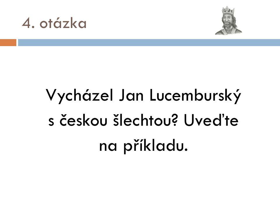 4. otázka Vycházel Jan Lucemburský s českou šlechtou Uveďte na příkladu.