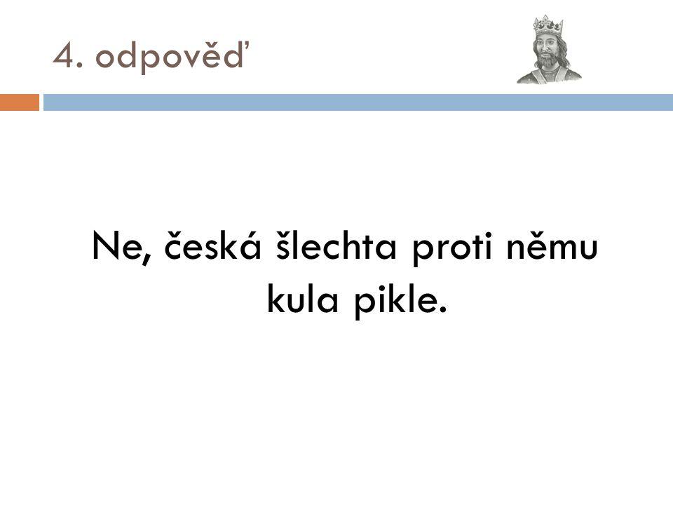 4. odpověď Ne, česká šlechta proti němu kula pikle.