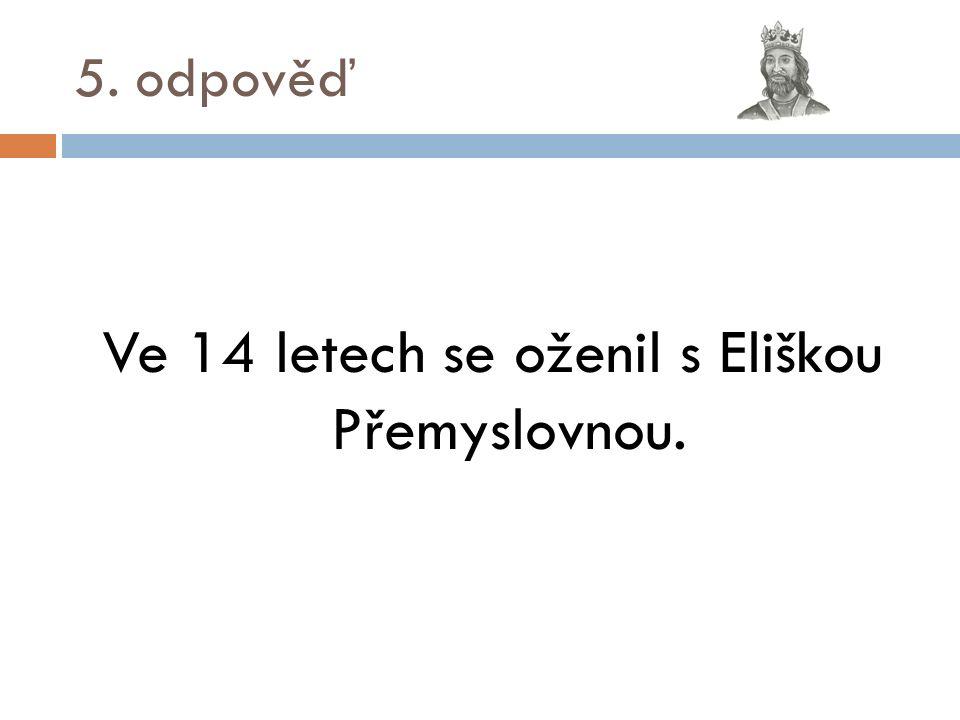 5. odpověď Ve 14 letech se oženil s Eliškou Přemyslovnou.