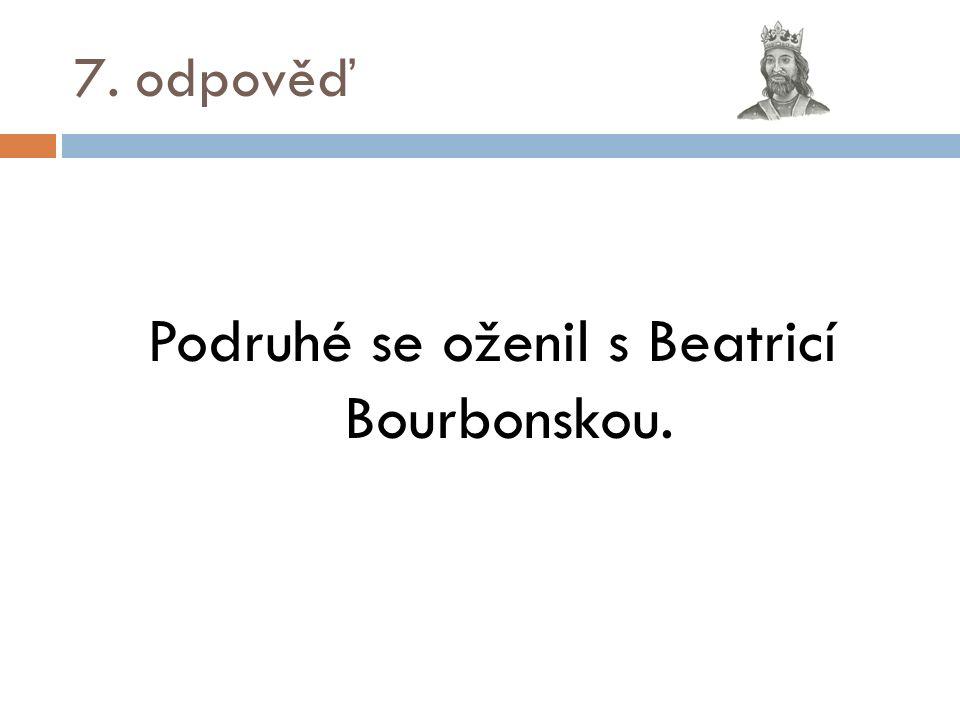 7. odpověď Podruhé se oženil s Beatricí Bourbonskou.