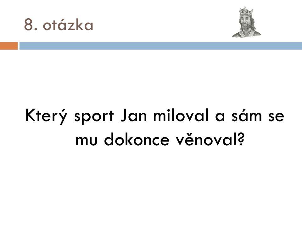 8. otázka Který sport Jan miloval a sám se mu dokonce věnoval